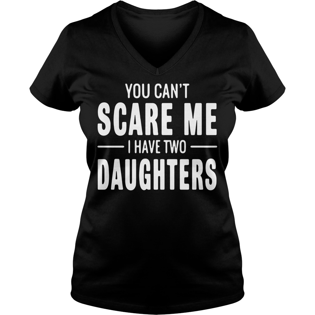 You can't scare me I have two Daughters V-neck t-shirt