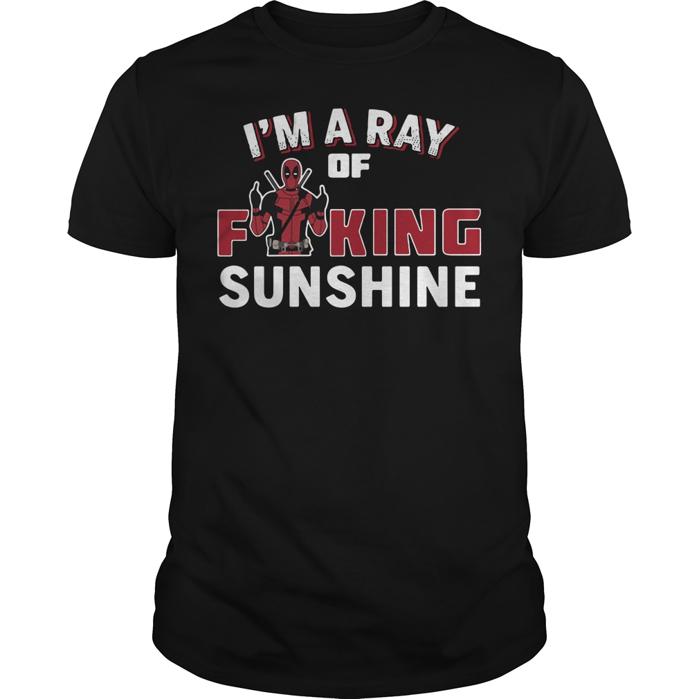Deadpool I'm a ray of fucking sunshine shirt