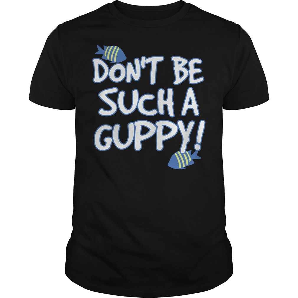 Don't be such a Guppy shirt