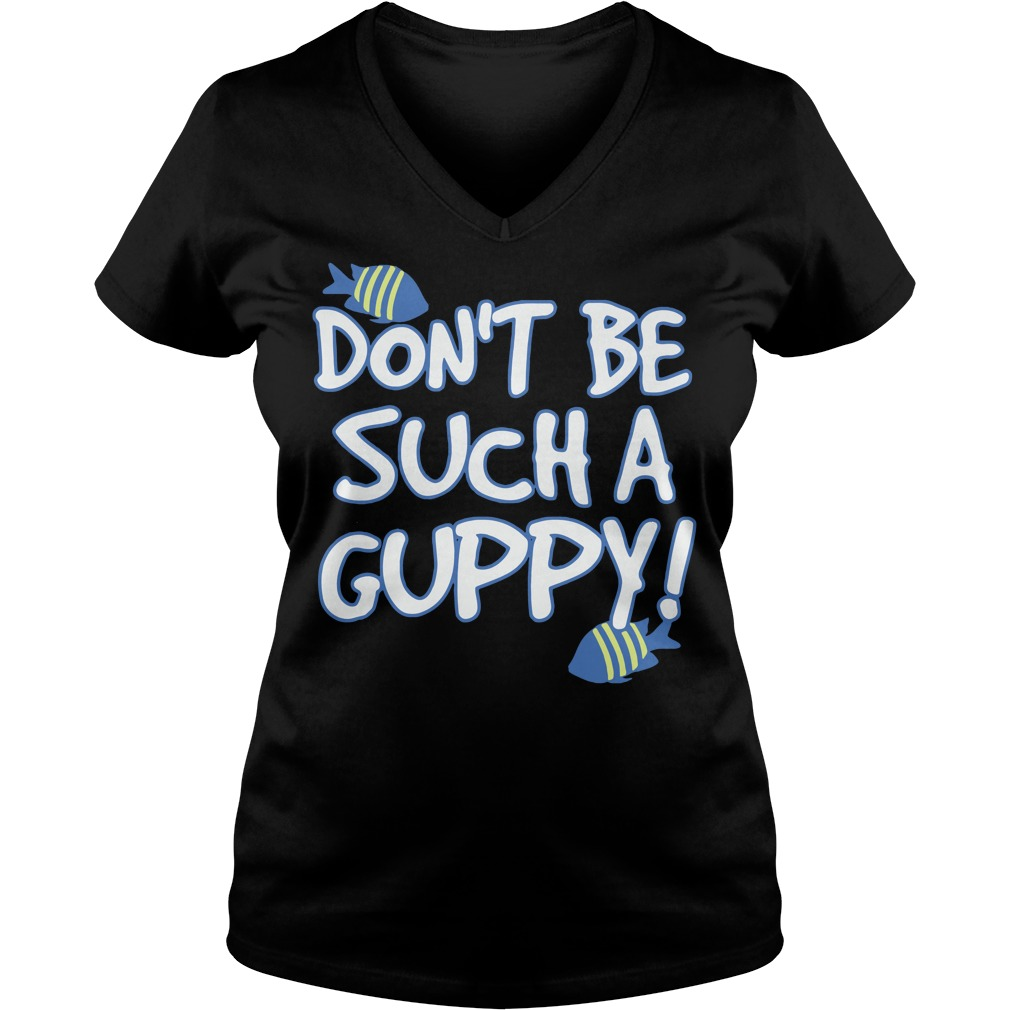 Don't be such a Guppy V-neck t-shirt