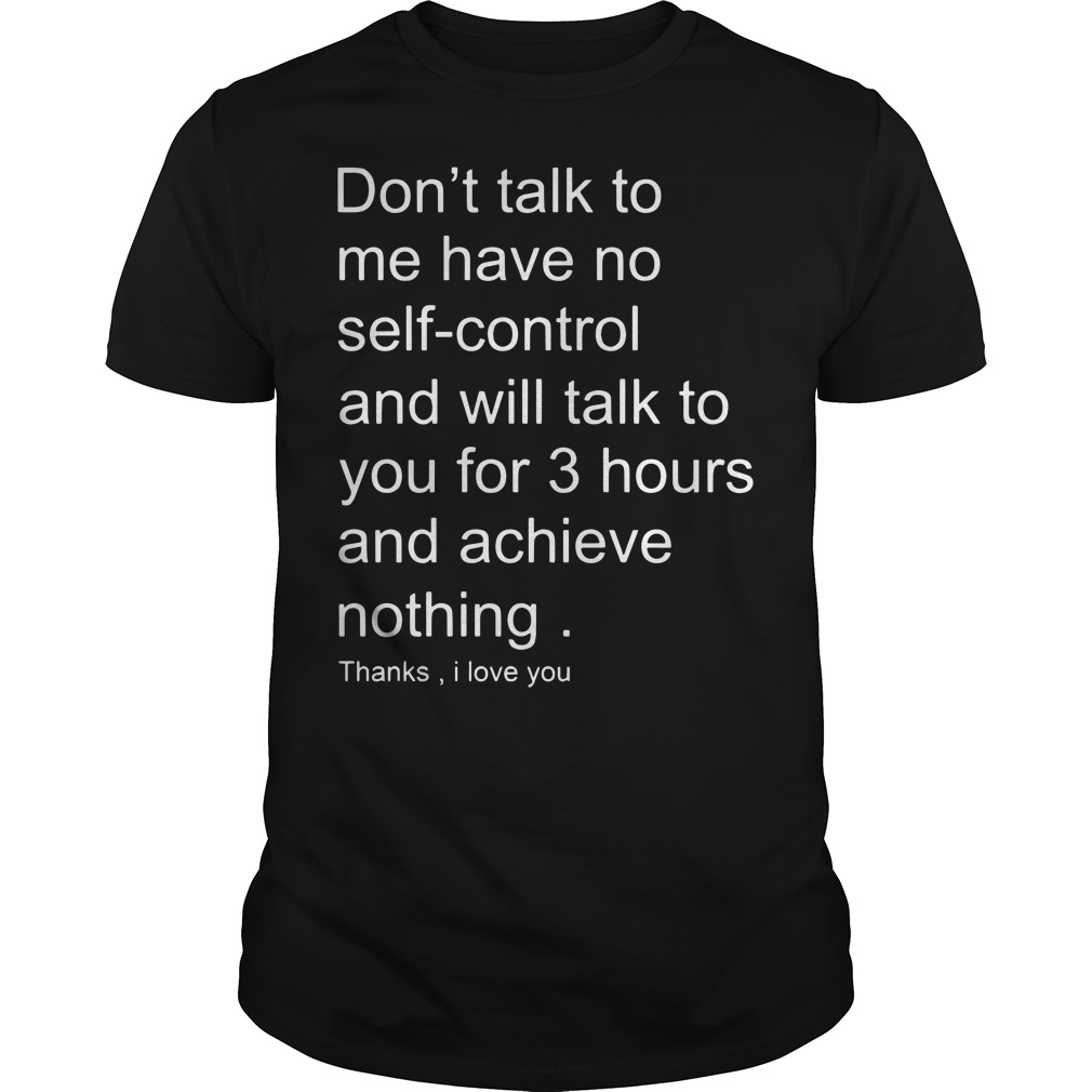 Don't talk to me have no self-control and will talk to you for 3 hours shirt