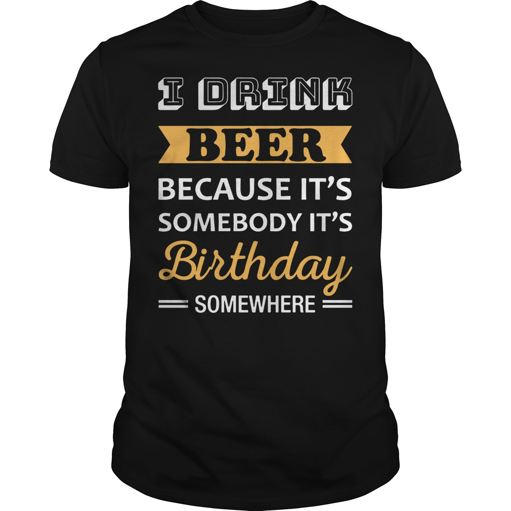 I drink beer because It's somebody It's birthday somewhere shirt