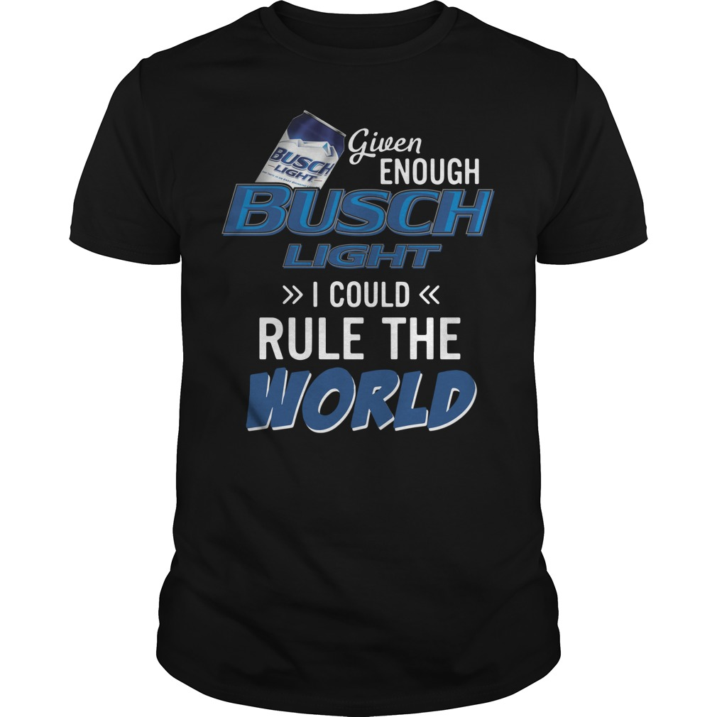 Given enough Busch Light I could rule the world shirt