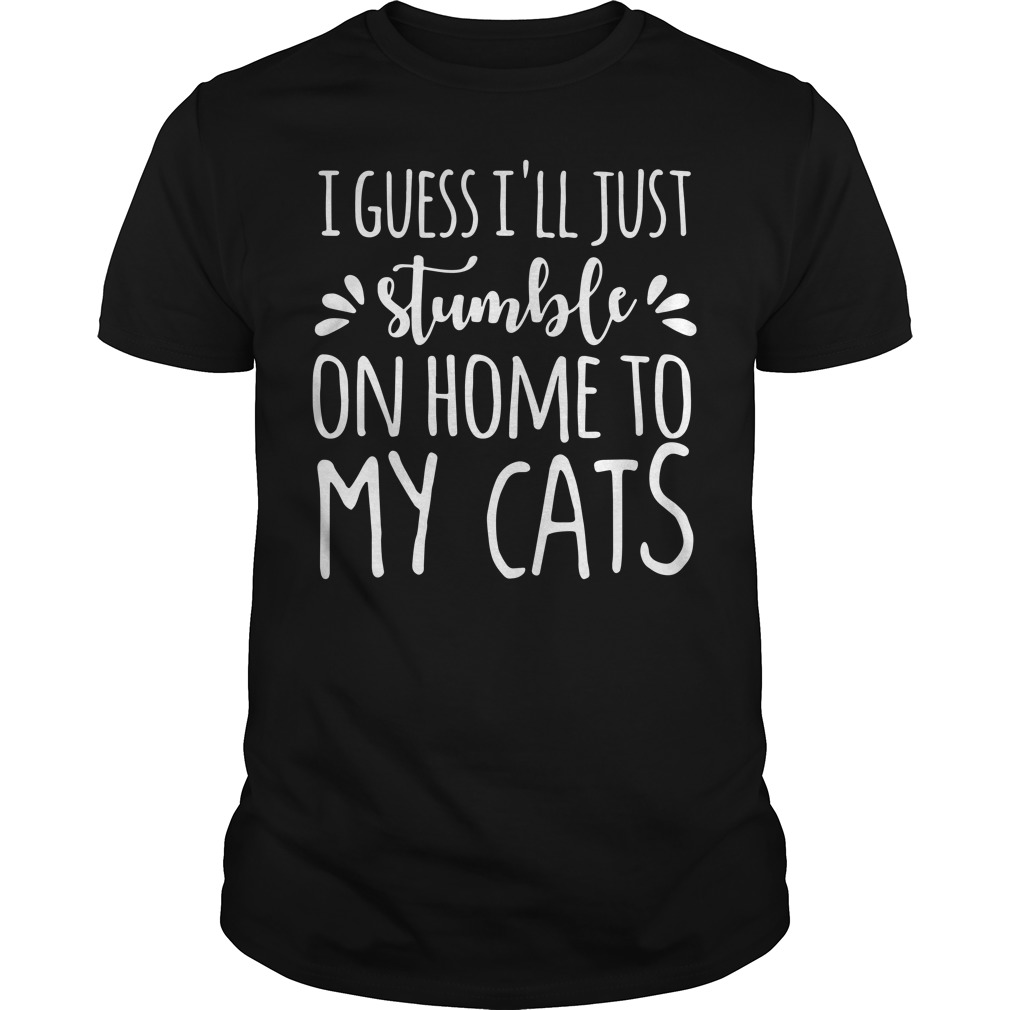 I guess I'll just stumble on home to my cats Guys shirt