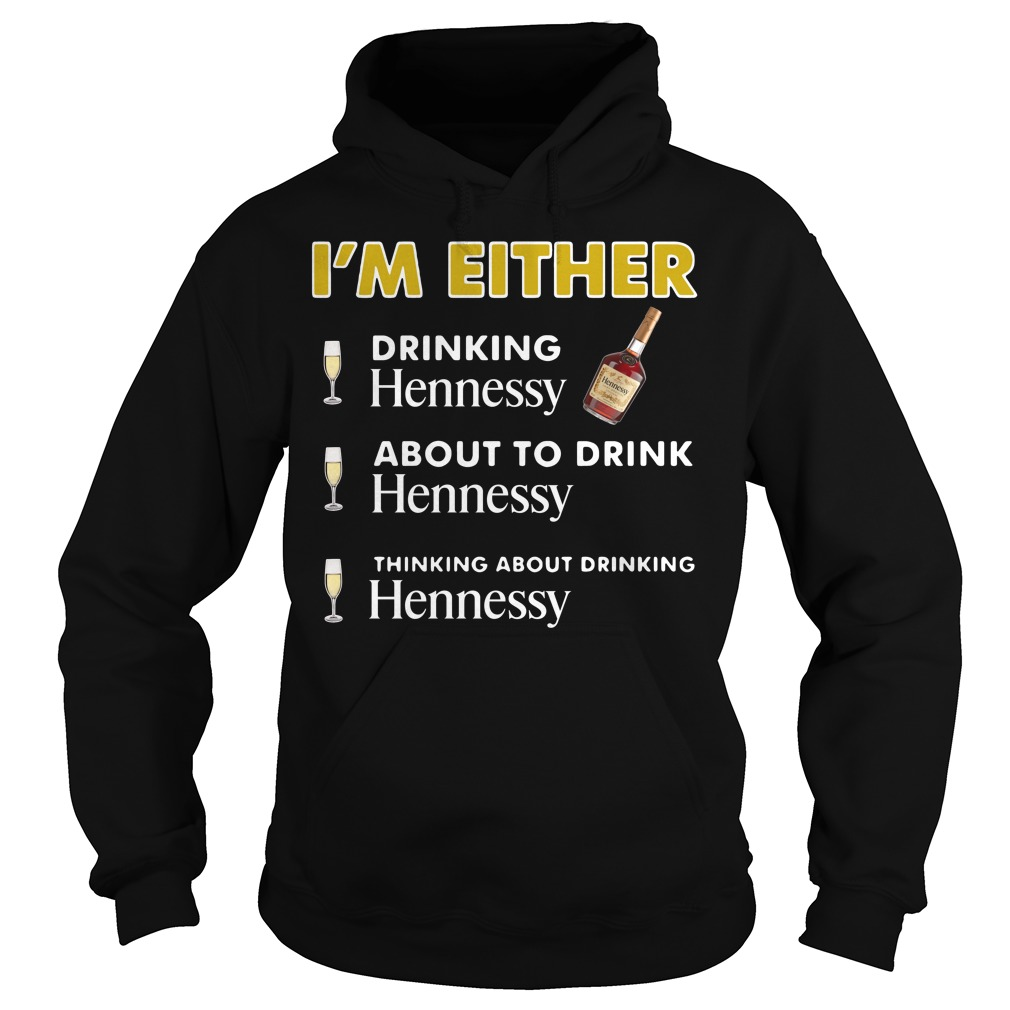 I'm either drinking Hennessy Hoodie