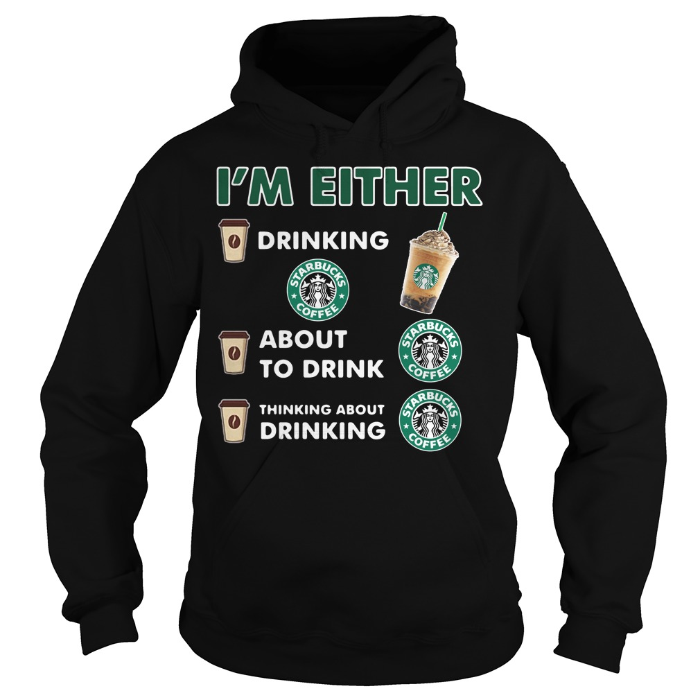 I'm either drinking Starbucks coffee Hoodie