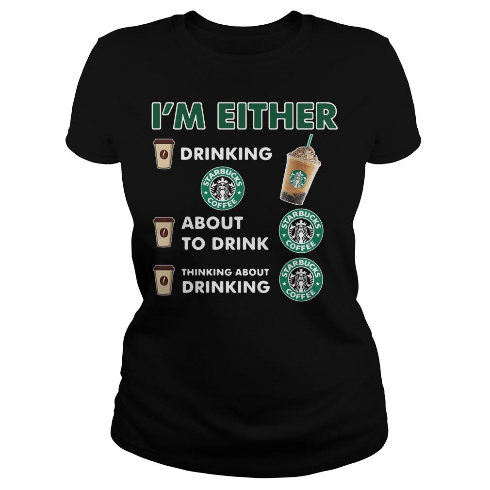 I'm either drinking Starbucks coffee Ladies tee
