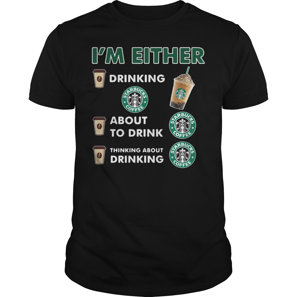 I'm either drinking Starbucks coffee shirt