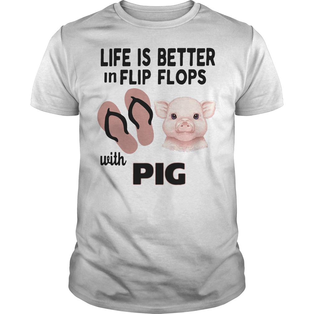 Life is better in flip flops with pig shirt