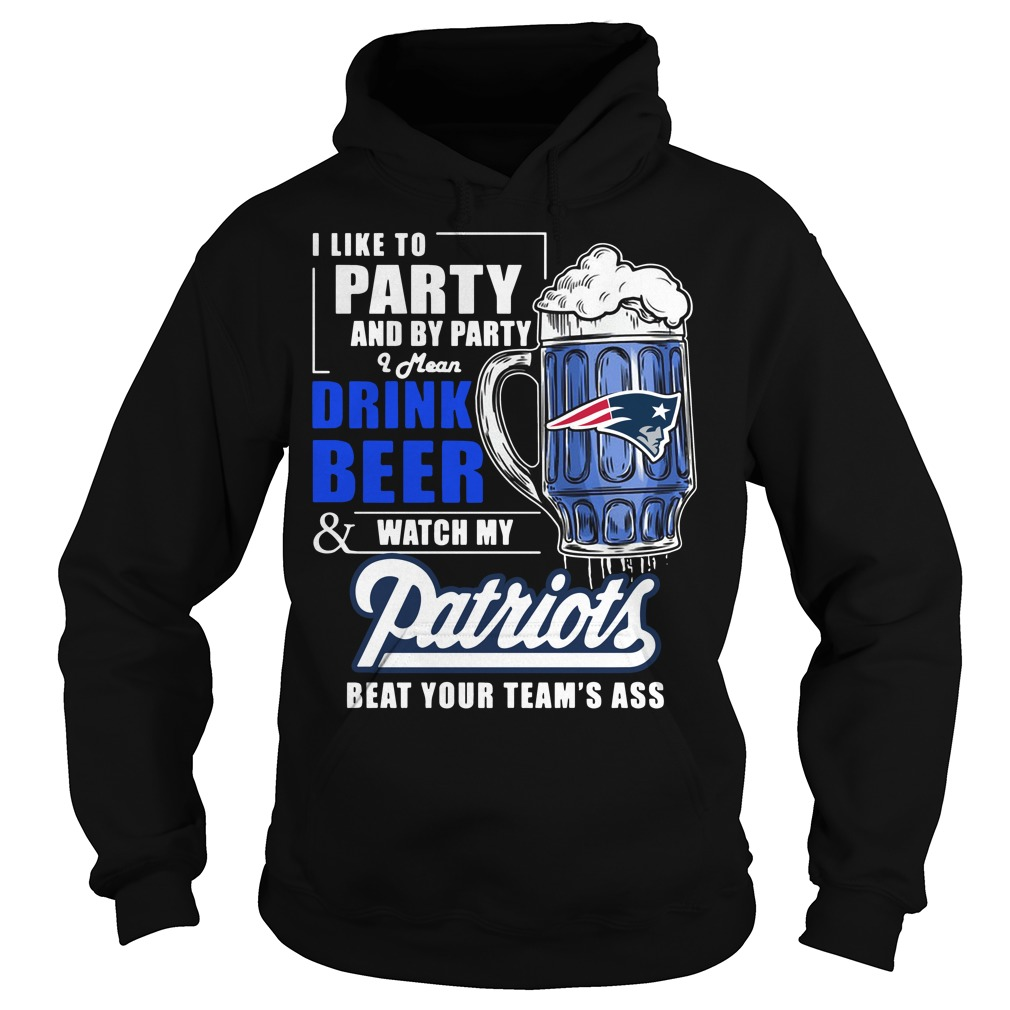 I like to party and by party I mean drink beer and watch my Patriots Hoodie