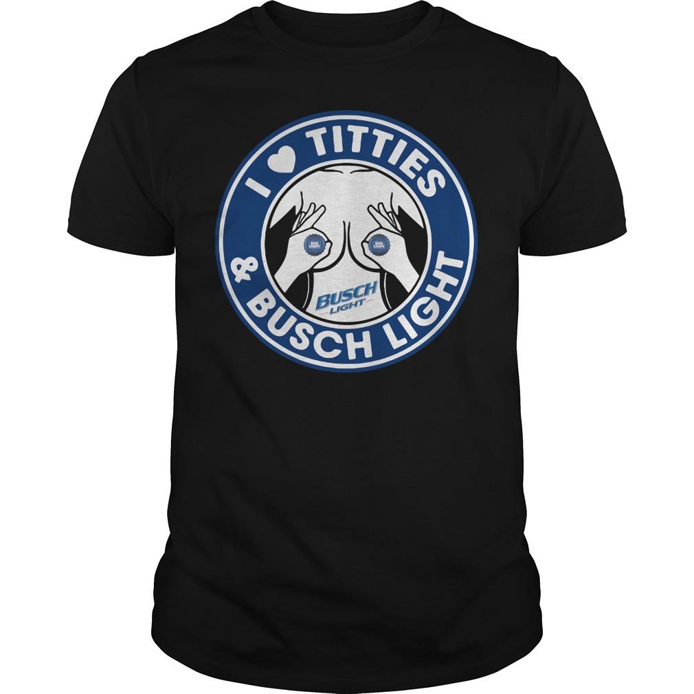 I love Titties and Busch Light shirt