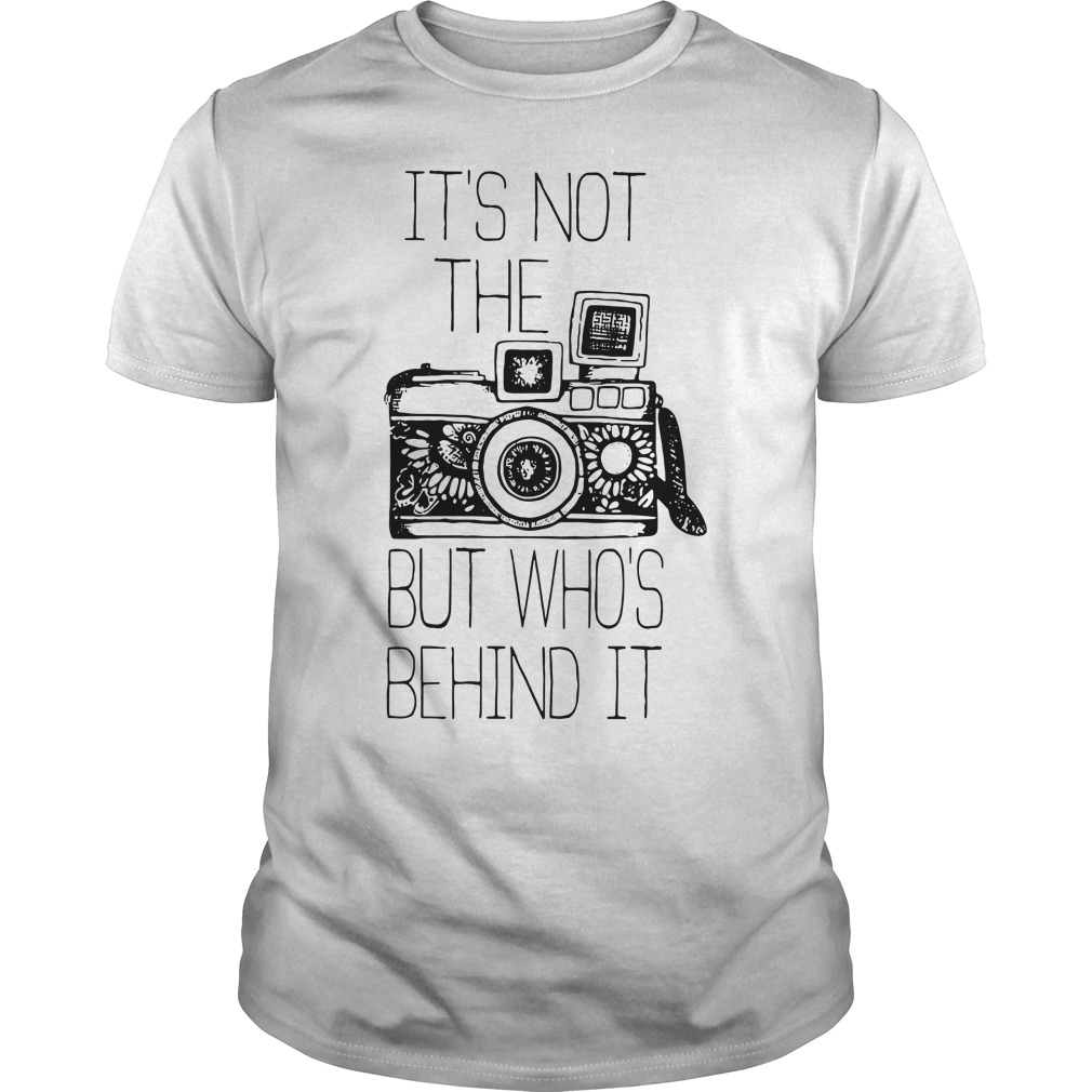 It's not the camera but who's behind it shirt