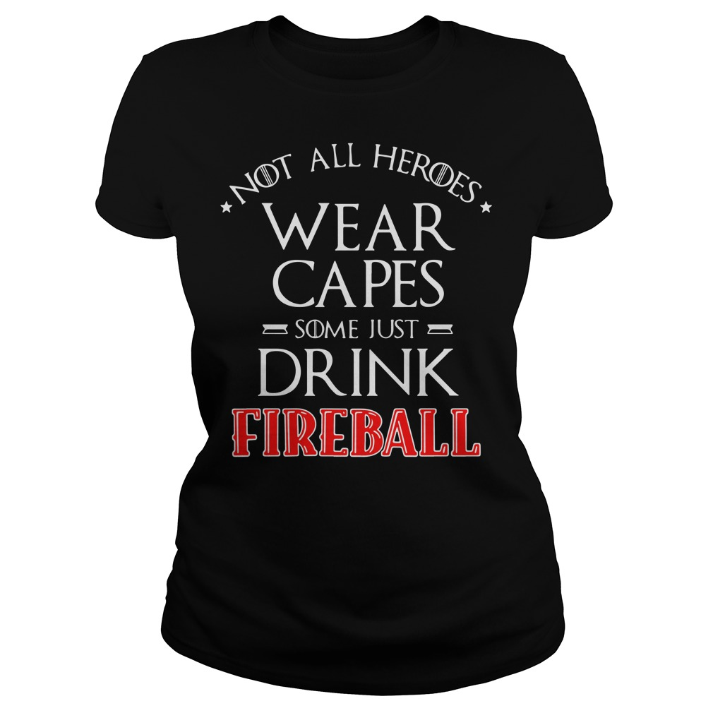 Not all heroes wear capes some just drink Fireball Ladies tee