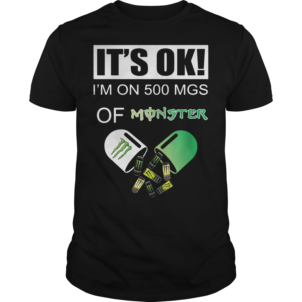 It's Ok I'm on 500 MGS of Monster shirt