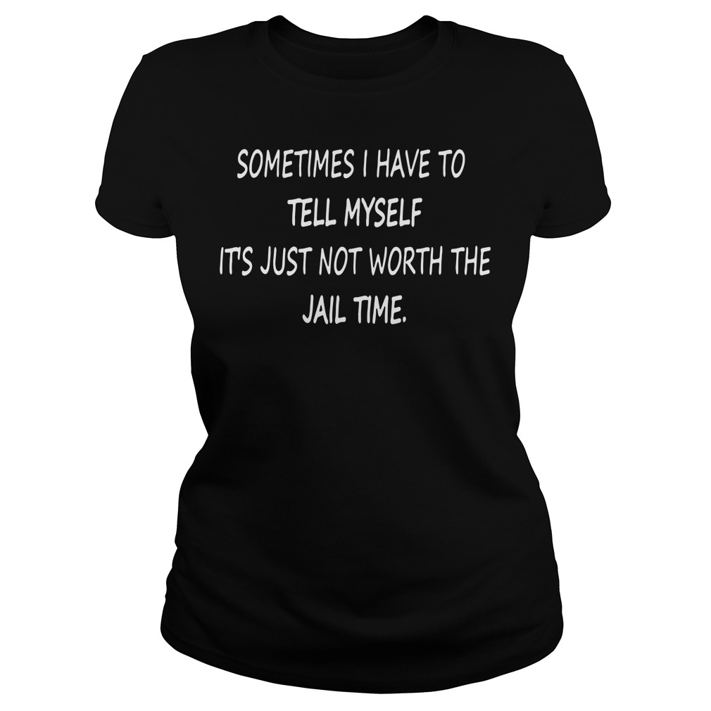 Sometimes I have to tell myself It's just not worth the Jail time Ladies tee