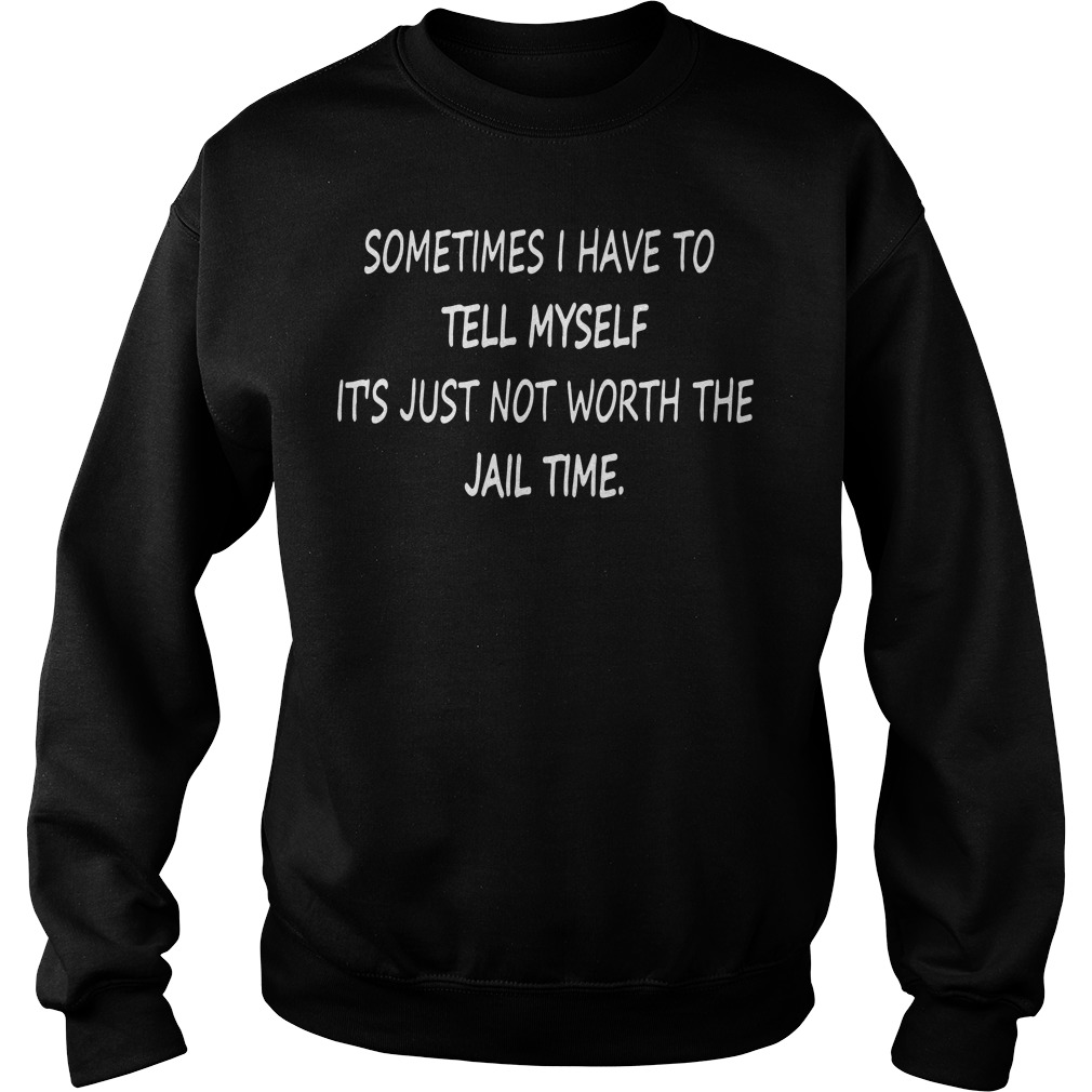 Sometimes I have to tell myself It's just not worth the Jail time Sweater