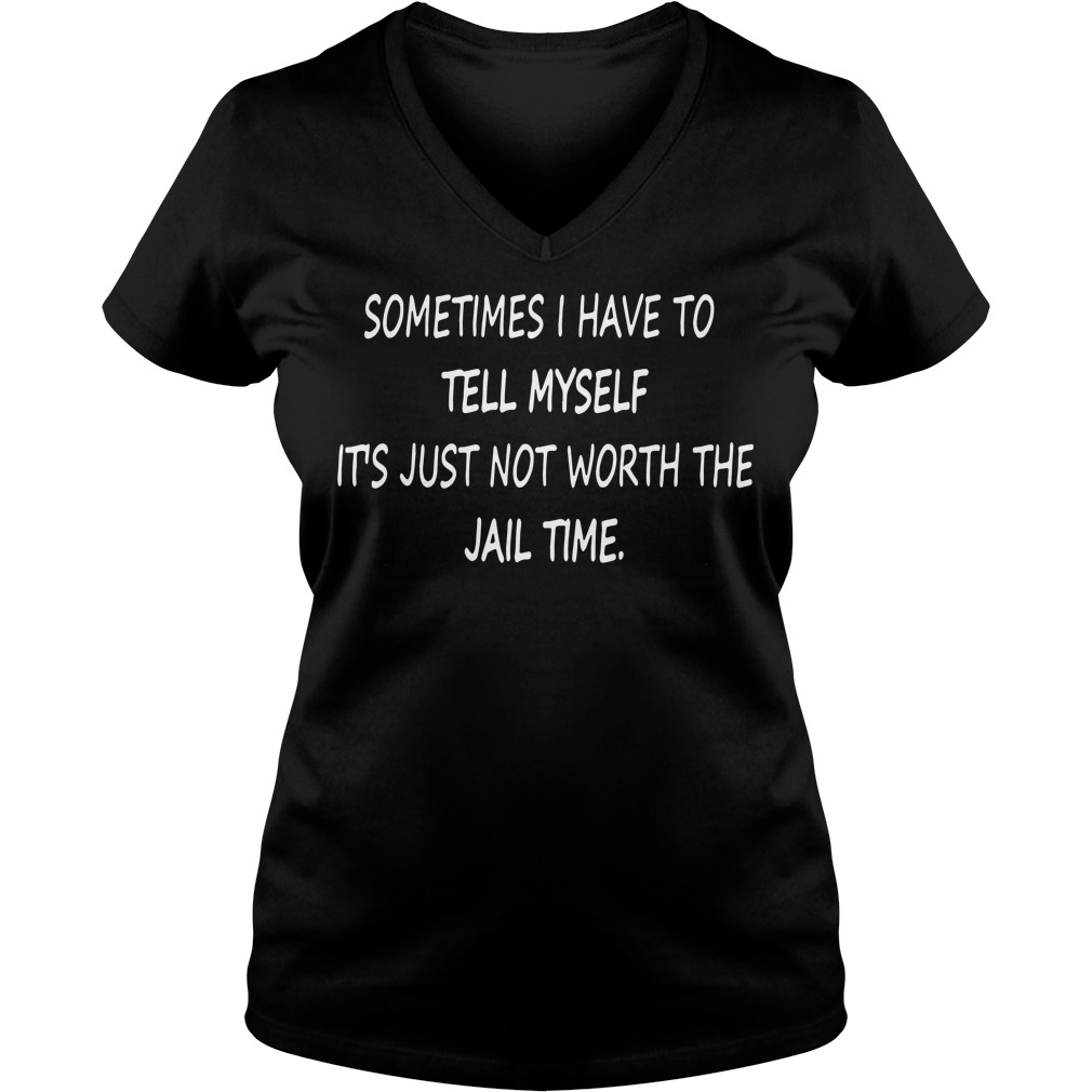 Sometimes I have to tell myself It's just not worth the Jail time V-neck t-shirt