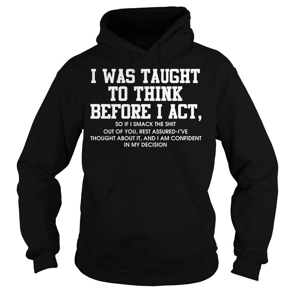 I was taught to think before I act so if smack the shit Hoodie