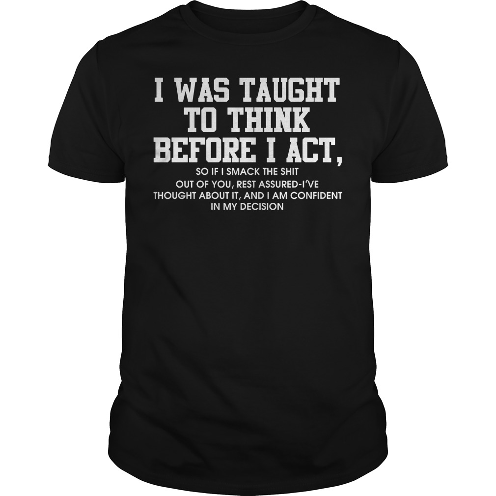 I was taught to think before I act so if smack the shit shirt