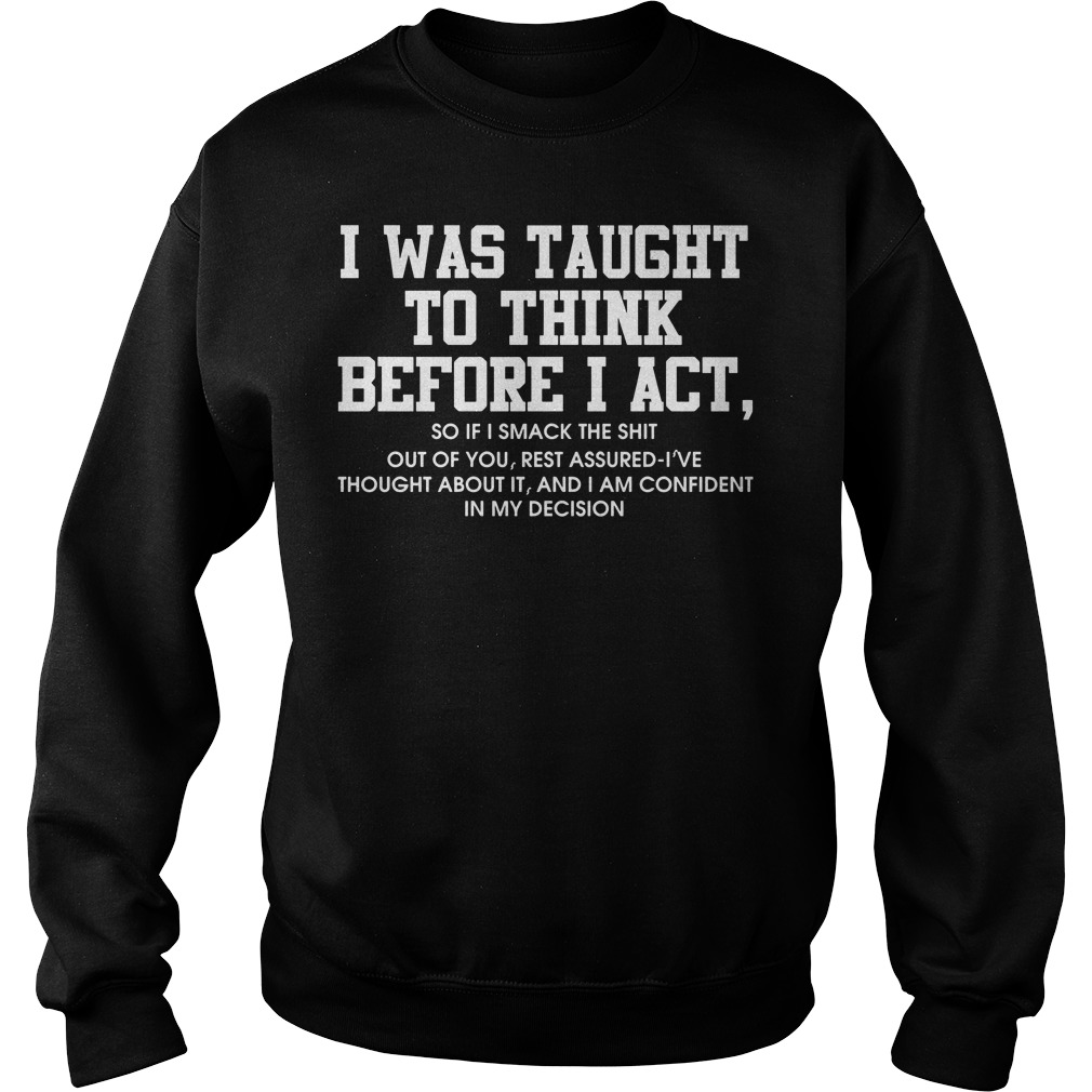 I was taught to think before I act so if smack the shit Sweater