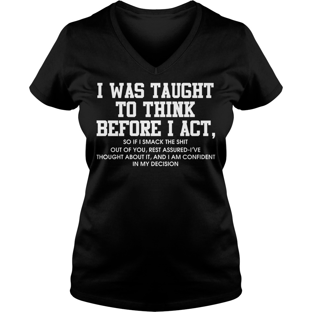 I was taught to think before I act so if smack the shit V-neck t-shirt