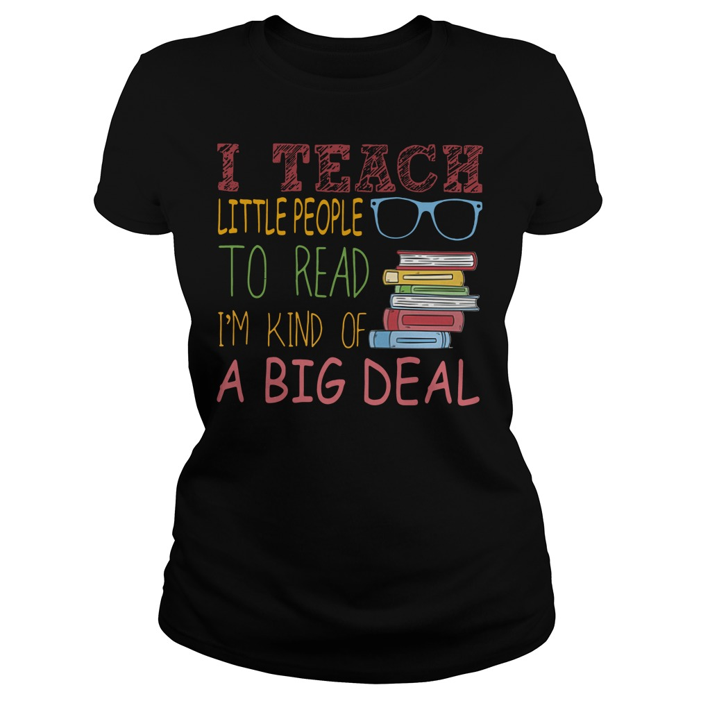 I teach little people to read I'm kind of a big deal Ladies tee