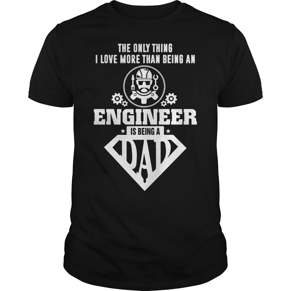 The only thing I love more than being an engineer is being a dad shirt