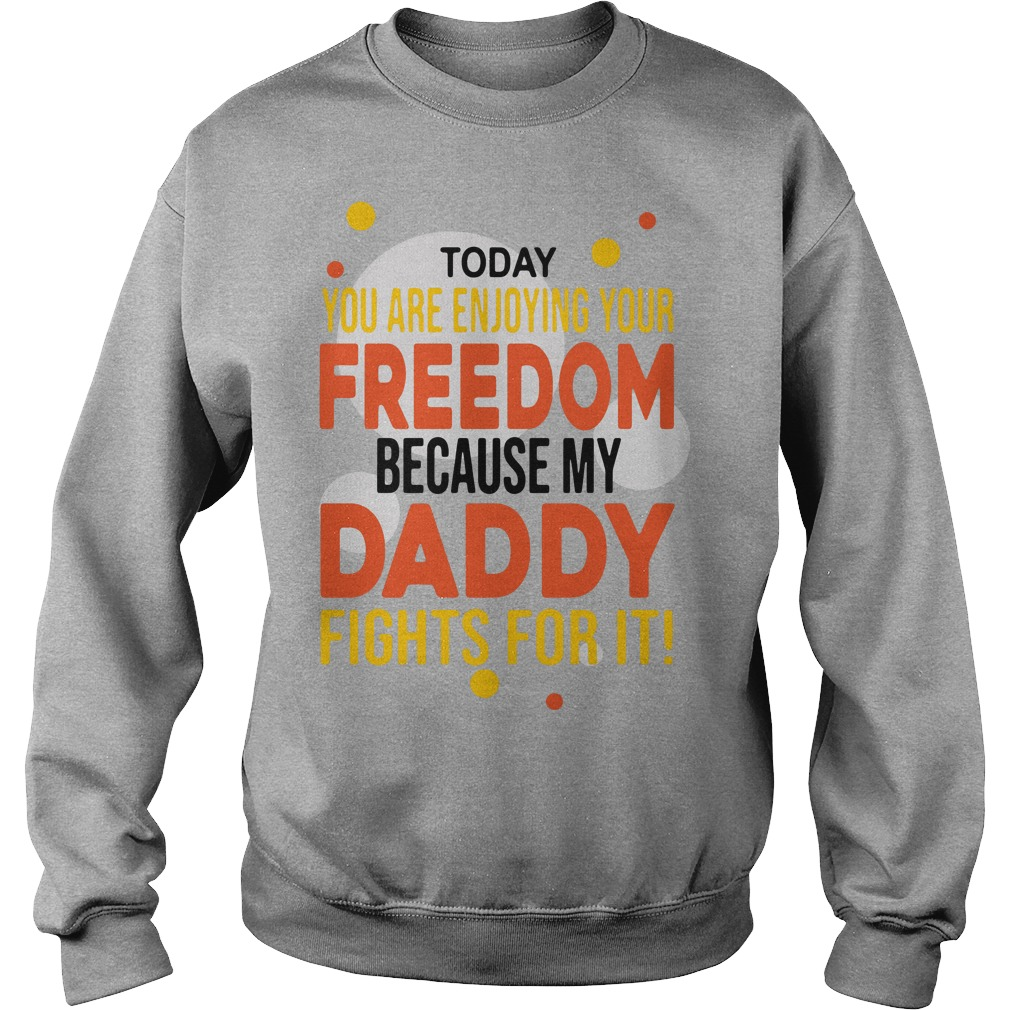 Today you are enjoying your freedom because my Daddy fights for it Sweater