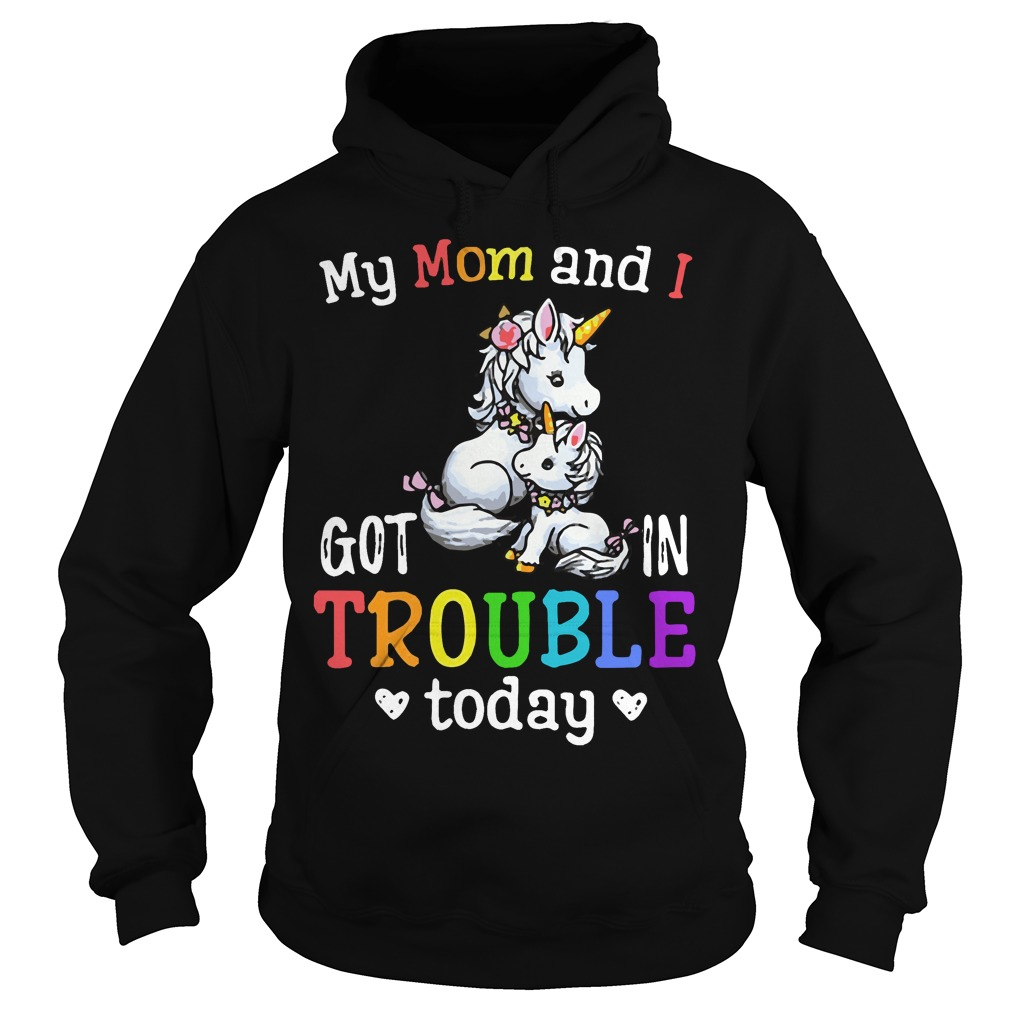 Unicorn My mom and I got in trouble today Hoodie