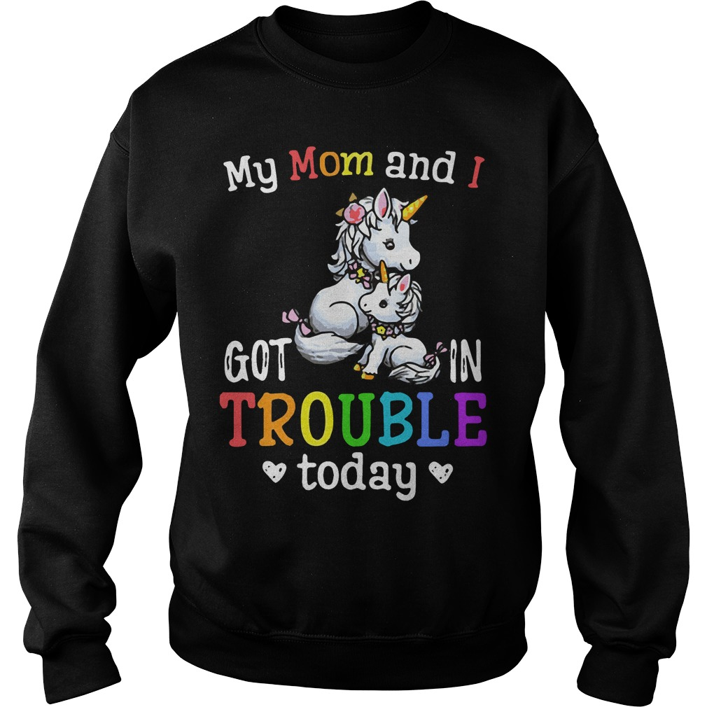 Unicorn My mom and I got in trouble today Sweater