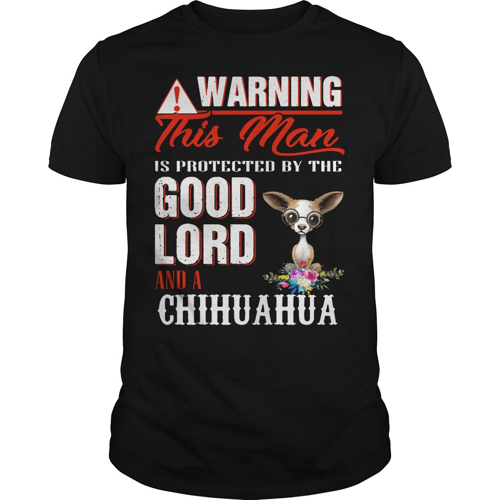 Warning this man is protected by the good lord and a chihuahua shirt