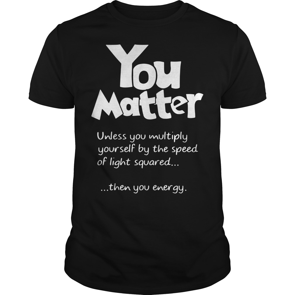 You Matter Unless you multiply yourself by the speed of light squared shirt