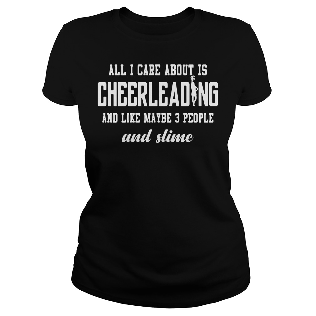 All I care about is cheerleading and like maybe 3 people and slime Ladies tee