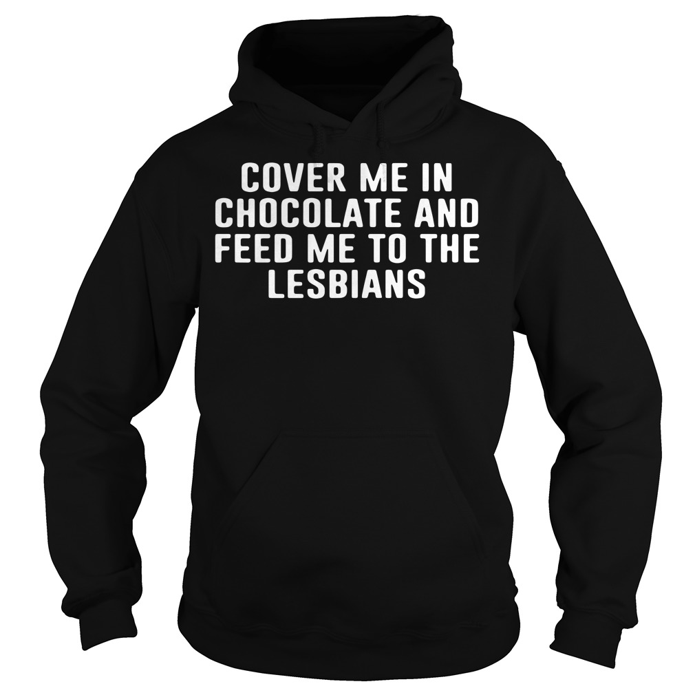 Cover me in chocolate and feed me to the lesbians Hoodie