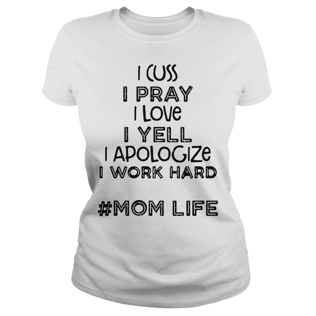 I cuss I pray I love I yell I apologize I work hard mom life Ladies tee