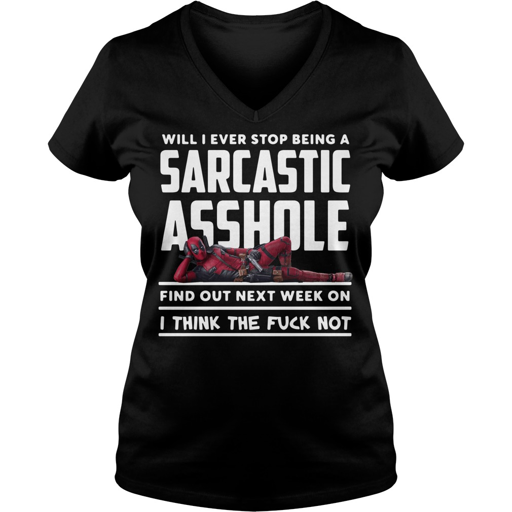 Deadpool will I ever stop being a sarcastic asshole find out next week V-neck t-shirt