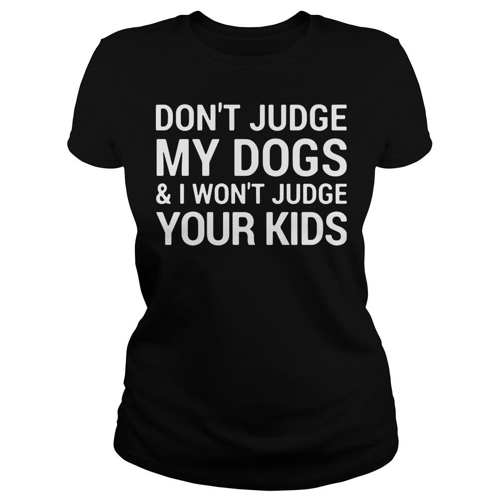 Don't judge my dogs and I won't judge your kids Ladies tee