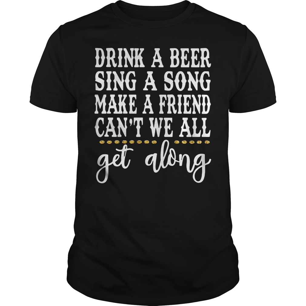 Drink a beer sing a song make a friend can't we all get along Guys shirt