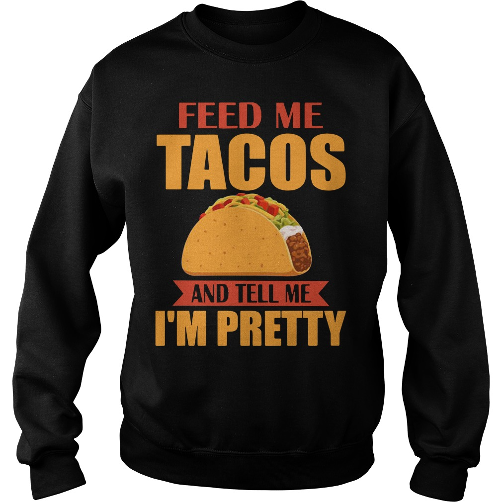 Feed me tacos and tell me I'm pretty Sweater