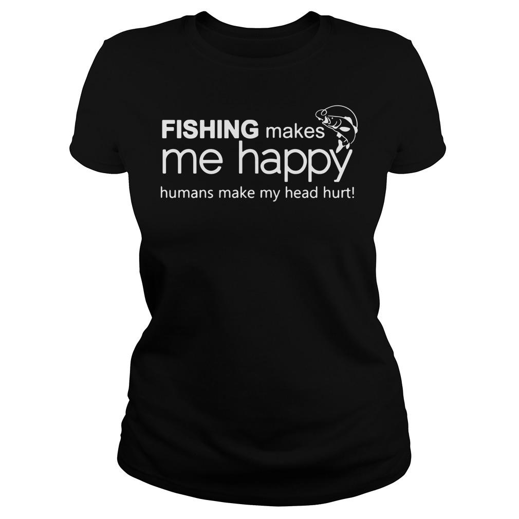Fishing makes me happy humans make my head hurt Ladies tee