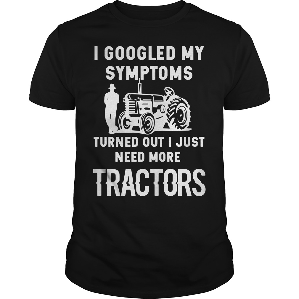 I googled my symptoms turns out I just need more tractors Guys shirt