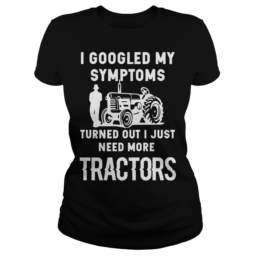 I googled my symptoms turns out I just need more tractors Ladies tee