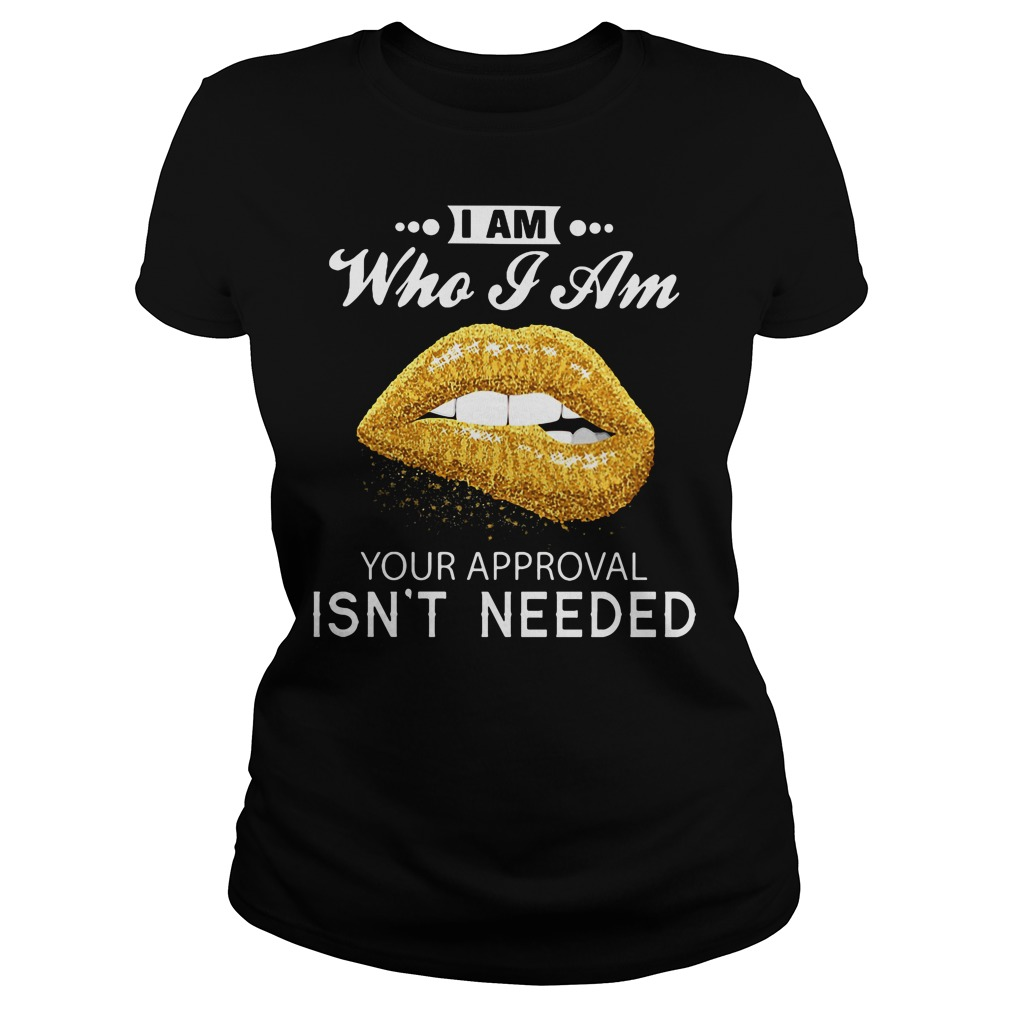 I am who I am your approval isn't needed Ladies tee