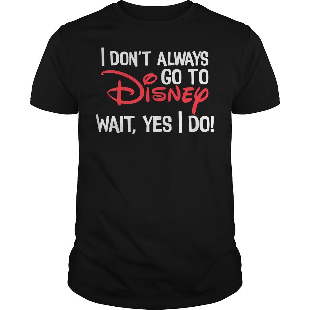 I don't always go to disney wait yes I do Guys shirt