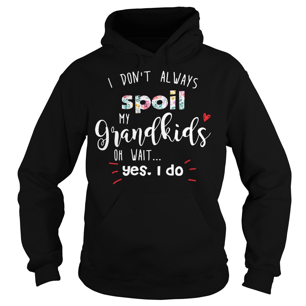 I don't always spoil my grandkids of wait yes I do Hoodie