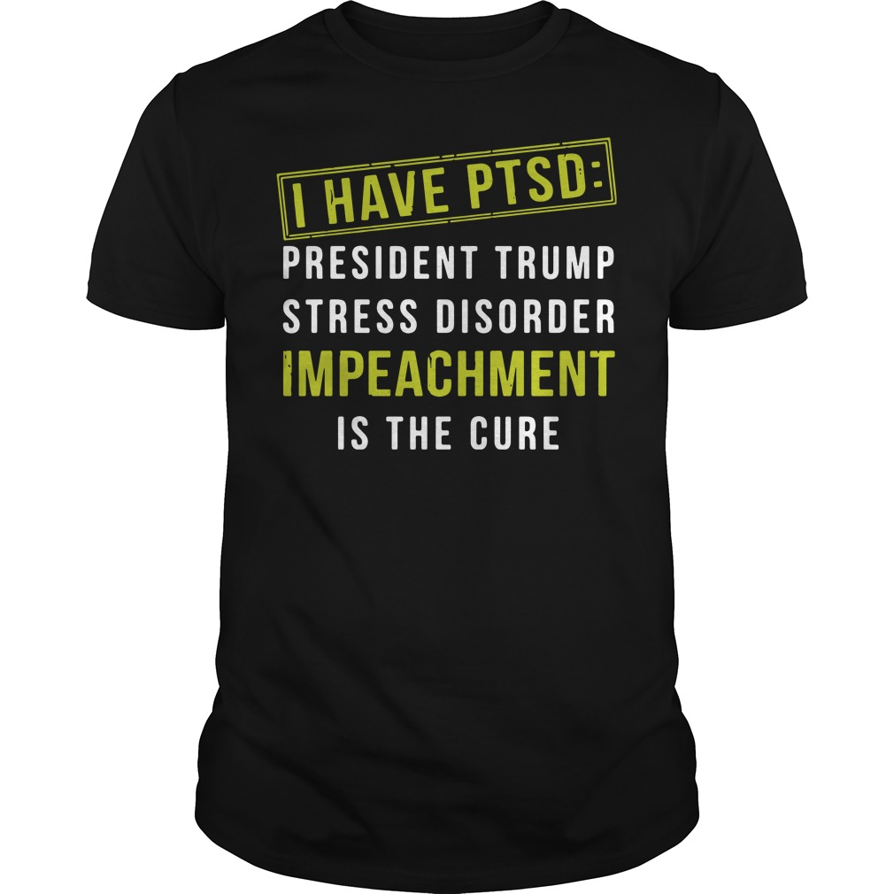I hate ptsd: president Trump stress disorder impeachment is the cure Guys shirt