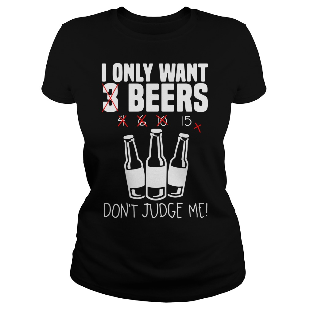 I only want 3 beers don't judge me Ladies tee