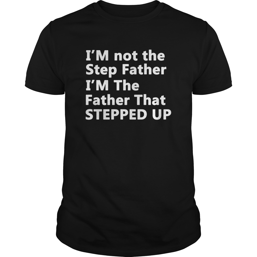 I'm not the stepfather I'm the father that stepped up Guys shirt