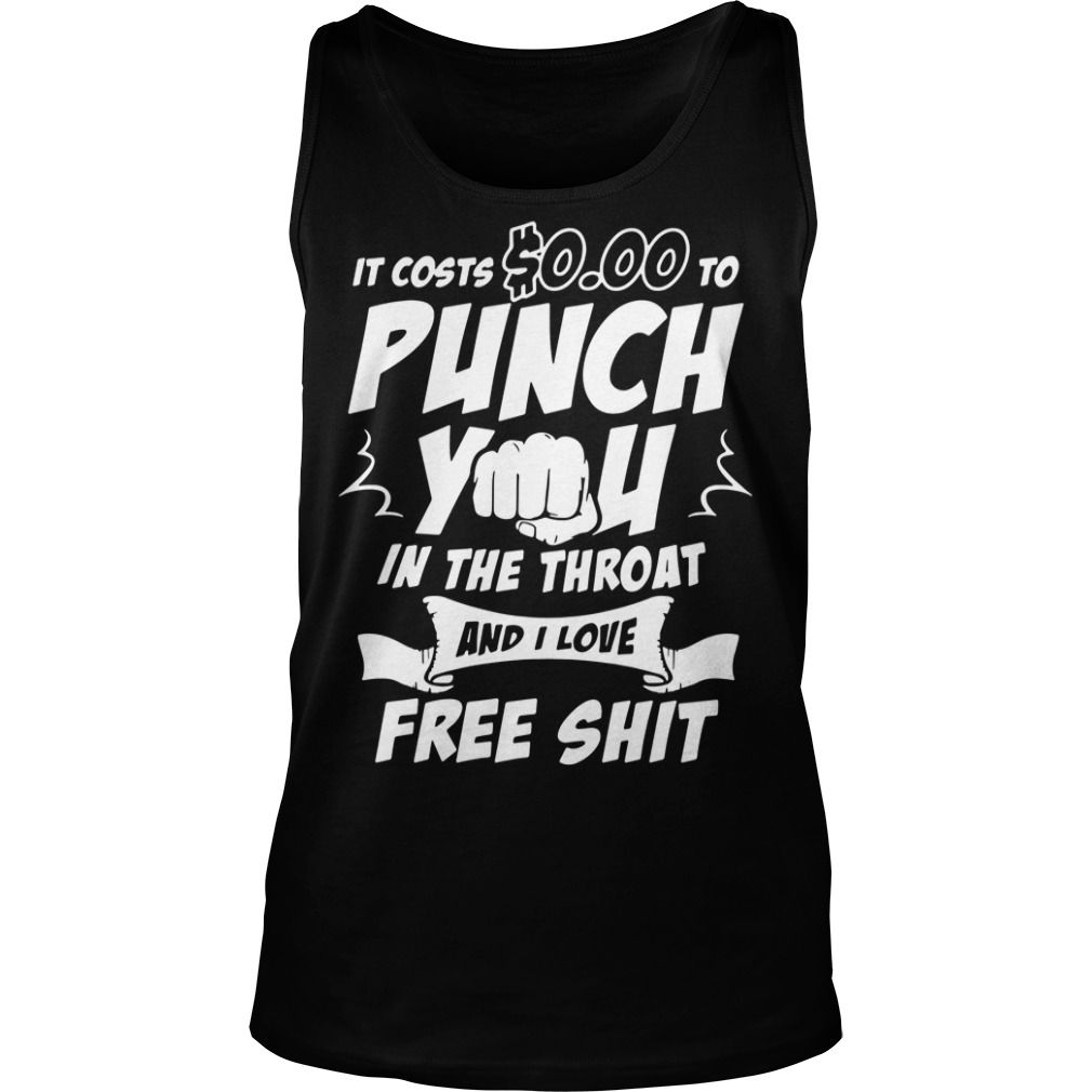 It costs $0.00 to punch you in the throat and I love free shot Tank top