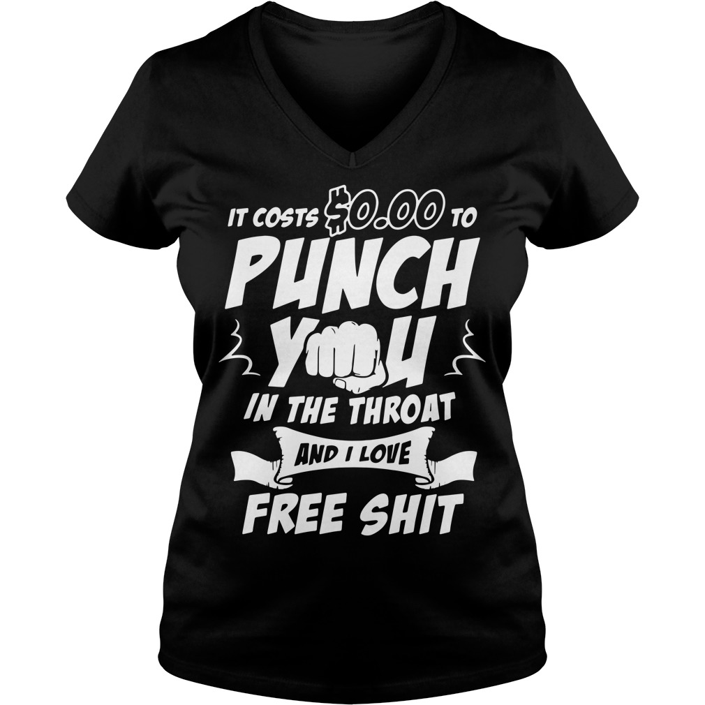 It costs $0.00 to punch you in the throat and I love free shot V-neck T-shirt